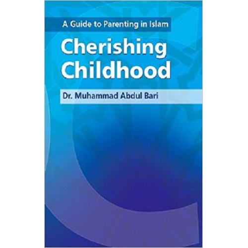 A Guide to Parenting in Islam: Cherishing Childhood by Muhammad Abdul Bari
