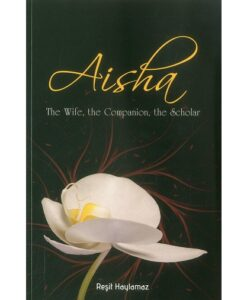 Aisha: The Wife, The Companion, The Scholar By Resit Haylamaz