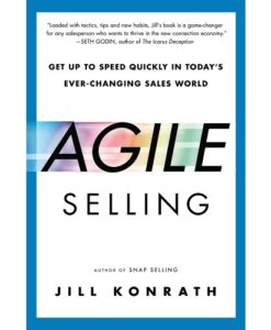 Agile Selling: Get Up to Speed Quickly in Today's Ever-Changing Sales World by Jill Konrath
