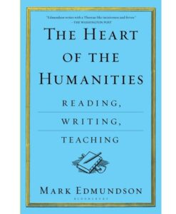 The Heart of the Humanities: Reading, Writing, Teaching by Mark Edmundson