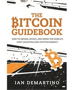 The Bitcoin Guidebook: How to Obtain, Invest, and Spend the World's First Decentralized Cryptocurrency by Ian DeMartino