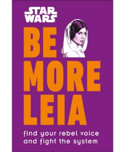 Star Wars Be More Leia: Find Your Rebel Voice and Fight the System by D.K. Publishing