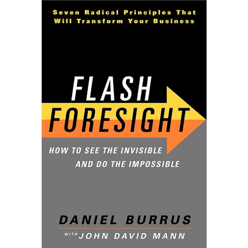 Flash Foresight: How to See the Invisible and Do the Impossible: by Daniel Burrus and John David Mann