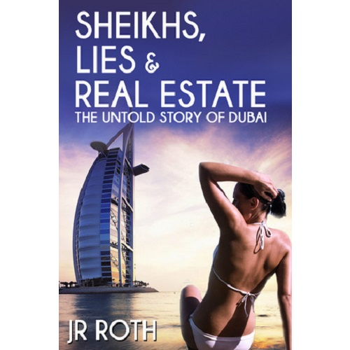 Sheikhs, Lies and Real Estate: The Untold Story of Dubai by J.R. Roth