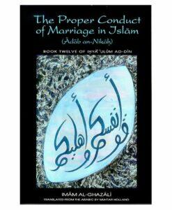 The Proper Conduct of Marriage in Islam [Adab An-Nikah] By Imam Al-Ghazali