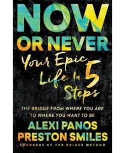 Now or Never: Your Epic Life in 5 Steps by Alexi Panos and Preston Smiles