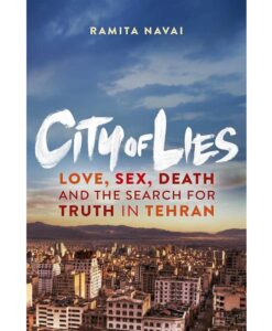 City of Lies: Love, Sex, Death, and the Search for Truth in Tehran By Ramita Navai